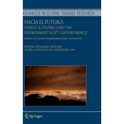 Hacia El Futuro : Energy, Economics and the Environment in 21st Century Mexico, Energy, Economics and the Environment in 21st Century Mexico by Maria Eugenia Ibarraran, 9781402047701.