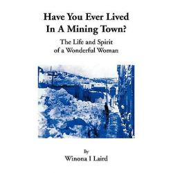 Have You Ever Lived in a Mining Town?, The Life and Spirit of a Wonderful Woman by Winona I. Laird, 9781425794897.