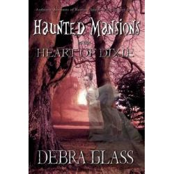 Haunted Mansions in the Heart of Dixie, Authentic Accounts of Restless Spirits in the Spooky South by Debra Glass, 9781466436152.