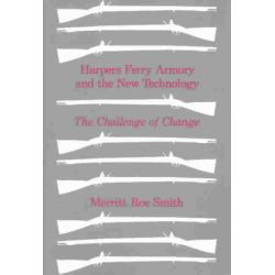 Harpers Ferry Armory and the New Technology, The Challenge of Change by Merritt Roe Smith, 9780801491818.