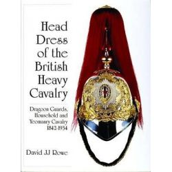 Head Dress of the British Cavalry, Dragoon Guards, Household and Yeomanry Cavalry 1842-1934 by J.J.David Rowe, 9780764309571.