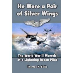 He Wore a Pair of Silver Wings, The World War II Memoir of a Lightning Recon Pilot by Thomas K Follis, 9781470015190.