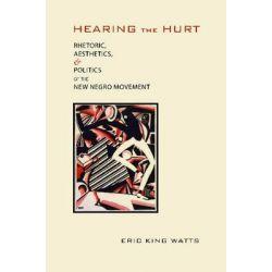 Hearing the Hurt, Rhetoric, Aesthetics, and Politics of the New Negro Movement by Eric Watts, 9780817317669.
