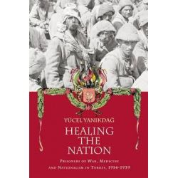 Healing the Nation, Prisoners of War, Medicine and Nationalism in Turkey, 1914-1939 by Yucel Yanikdag, 9780748665785.