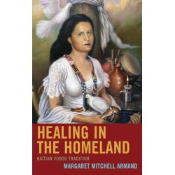 Healing in the Homeland, Haitian Vodou Tradition by Margaret Mitchell Armand, 9780739173619.