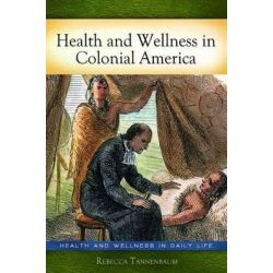Health and Wellness in Colonial America, Health and Wellness in Daily Life by Rebecca J. Tannenbaum, 9780313384905.