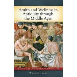 Health and Wellness in Antiquity Through the Middle Ages, Health and Wellness in Daily Life Health and Wellness in Dai by William H. York, 9780313378652.