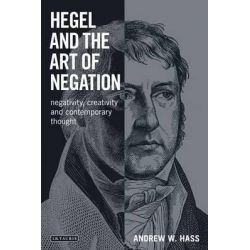 Hegel and the Art of Negation, Negativity, Creativity and Contemporary Thought by Andrew Hass, 9781780765587.
