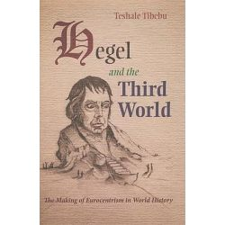 Hegel and the Third World, The Making of Eurocentrism in World History by Teshale Tibebu, 9780815632498.