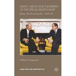 Heath, Nixon and the Rebirth of the Special Relationship, Britain, the US and the EC, 1969-74 by Niklas H. Rossbach, 9780230577251.