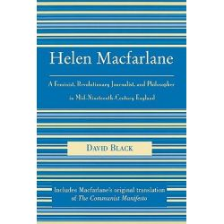Helen Macfarlane : A Feminist, Revolutionary Journalist, and Philosopher in Mid 19th Century England, A Feminist, Revolutionary Journalist, and Philosopher in Mid 19th Century England by David Black,