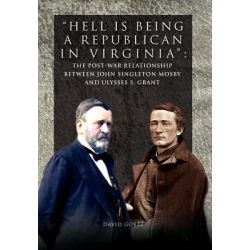 Hell Is Being Republican in Virginia, The Post-War Relationship Between John Singleton Mosby and Ulysses S. Grant by David Goetz, 9781462890811.
