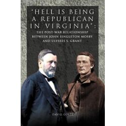 Hell Is Being Republican in Virginia, The Post-War Relationship Between John Singleton Mosby and Ulysses S. Grant by David Goetz, 9781462890804.
