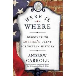 Here is Where, Discovering America's Great Forgotten History by Andrew Carroll, 9780307463982.