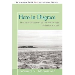 Hero in Disgrace, The True Discoverer of the North Pole, Frederick A. Cook by Howard S. Abramson, 9781450211239.