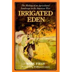Irrigated Eden, The Making of an Agricultural Landscape in the American West by Mark Fiege, 9780295980133.