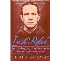 Irish Rebel, John Devoy and America's Fight for Ireland's Freedom by Terry Golway, 9780312303860.
