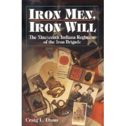 Iron Men, Iron Will, The Nineteenth Indiana Regiment of the Iron Brigade by Craig L Dunn, 9781878208644.