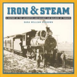 Iron & Steam, A History of the Locomotive & Railway Car Builders of Toronto by Dana William Ashdown, 9781896941127.