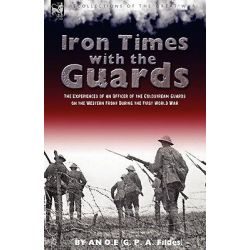 Iron Times with the Guards, The Experiences of an Officer of the Coldstream Guards on the Western Front During the First World War by O E An O E, 9781846777462.
