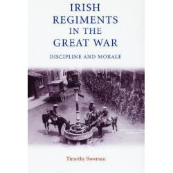 Irish Regiments in the Great War, Discipline and Morale by Timothy Bowman, 9780719062858.