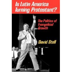 Is Latin America Turning Protestant?, The Politics of Evangelical Growth by David Stoll, 9780520076457.