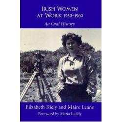 Irish Women at Work 1930-1960, An Oral History by Elizabeth Kiely, 9780716533900.
