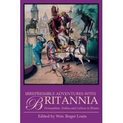 Irrepressible Adventures with Britannia, Personalitites, Politics and Culture in Britain by William Roger Louis, 9781780767987.