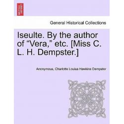 "Iseulte. by the Author of ""Vera,"" Etc. [Miss C. L. H. Dempster.] by Anonymous, 9781241479589."