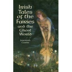 Irish Tales of the Fairies and the Ghost World by Jeremiah Curtin, 9780486411392.