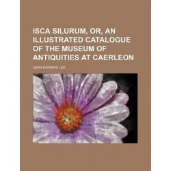 Isca Silurum, Or, an Illustrated Catalogue of the Museum of Antiquities at Caerleon by John Edward Lee, 9781231265024.