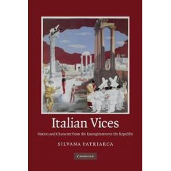 Italian Vices, Nation and Character from the Risorgimento to the Republic by Silvana Patriarca, 9781107676787.