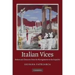 Italian Vices, Nation and Character from the Risorgimento to the Republic by Silvana Patriarca, 9780521761017.