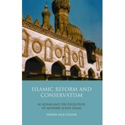 Islamic Reform and Conservatism, Al-Azhar and the Evolution of Modern Sunni Islam by Indira Falk Gesink, 9781780764276.