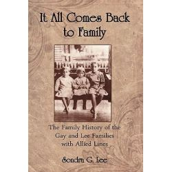 It All Comes Back to Family, The Family History of the Gay and Lee Families with Allied Lines by Sondra G Lee, 9781935271017.