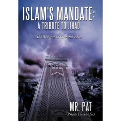 Islam's Mandate- a Tribute to Jihad, The Mosque at Ground Zero by MR Pat (Patrick J. Roelle Sr. )., 9781452080178.