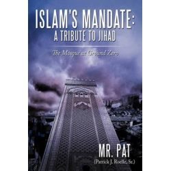 Islam's Mandate- a Tribute to Jihad, The Mosque at Ground Zero by MR Pat (Patrick J. Roelle Sr. )., 9781452080185.