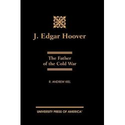 J. Edgar Hoover, The Father of the Cold War by R. Andrew Kiel, 9780761817628.