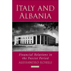 Italy and Albania, Financial Relations in the Fascist Period by Alessandro Roselli, 9781845112547.