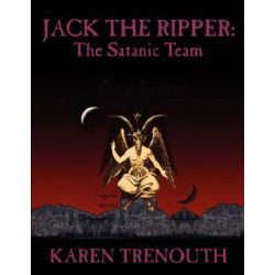 Jack The Ripper, The Satanic Team by Karen Trenouth, 9781425972370.