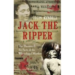 Jack the Ripper, The Theories & the Facts of the Whitechapel Murders by Colin Kendell, 9781445608440.