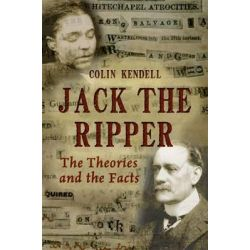 Jack the Ripper, The Theories and the Facts by Colin Kendell, 9781445600840.