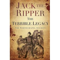 Jack the Ripper, The Terrible Legacy by The Whitechapel Society, 9780752493312.