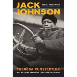 Jack Johnson, Rebel Sojourner, Boxing in the Shadow of the Global Color Line by Theresa Runstedtler, 9780520271609.