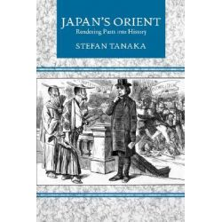 Japan's Orient, Rendering Pasts into History by Stefan Tanaka, 9780520201705.