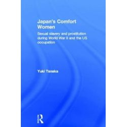 Japan's Comfort Women, The Military and Involuntary Prostitution During War and Occupation by Toshiyuki Tanaka, 9780415194006.