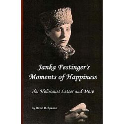 Janka Festinger's Moments of Happiness, Her Holocaust Story and More by David D Speace, 9781440497452.