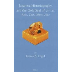 Japanese Historiography and the Gold Seal of 57 C.E., Relic, Text, Object, Fake by Joshua A. Fogel, 9789004243880.