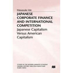 Japanese Corporate Finance and International Competition, Japanese Capitalism Versus American Capitalism by Masasuke Ide, 9780333695975.