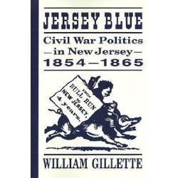 Jersey Blue, Civil War Politics in New Jersey, 1854-1865 by William Gillette, 9780813526942.